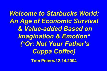Welcome to Starbucks World: An Age of Economic Survival & Value-added Based on Imagination & Emotion* (*Or: Not Your Father's Cuppa Coffee) Tom Peters/12.14.2004.