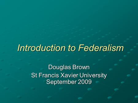 Introduction to Federalism Introduction to Federalism Douglas Brown St Francis Xavier University September 2009.
