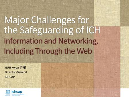 Major Challenges for the Safeguarding of ICH Information and Networking, Including Through the Web HUH Kwon 許權 Director-General ICHCAP.