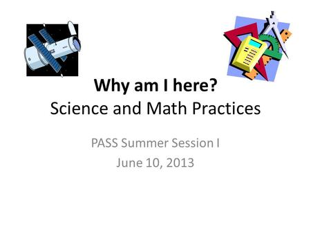 Why am I here? Science and Math Practices PASS Summer Session I June 10, 2013.