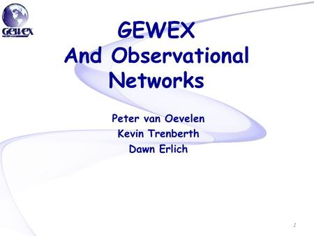 GEWEX And Observational Networks Peter van Oevelen Kevin Trenberth Dawn Erlich 1.