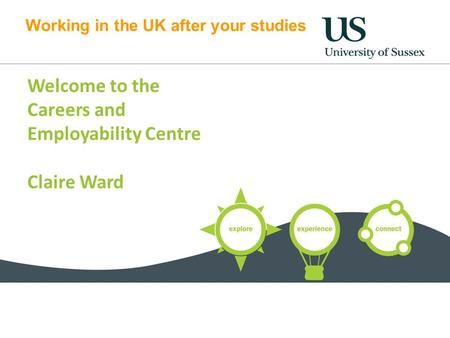 Working in the UK after your studies Welcome to the Careers and Employability Centre Claire Ward.
