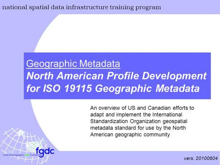 Vers. 20100604 national spatial data infrastructure training program Geographic Metadata North American Profile Development for ISO 19115 Geographic Metadata.