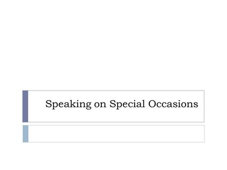 Speaking on Special Occasions. Types of Speeches  Introduction  Presentation or award  Acceptance  After dinner  Commemoration.