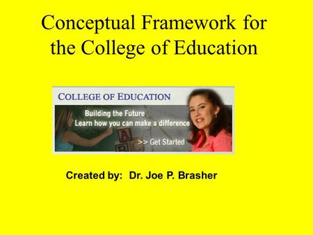 Conceptual Framework for the College of Education Created by: Dr. Joe P. Brasher.