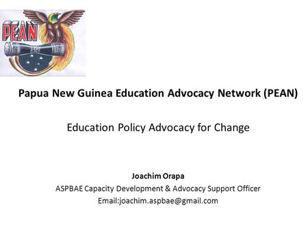 Papua New Guinea Education Advocacy Network (PEAN) Education Policy Advocacy for Change Joachim Orapa ASPBAE Capacity Development & Advocacy Support Officer.
