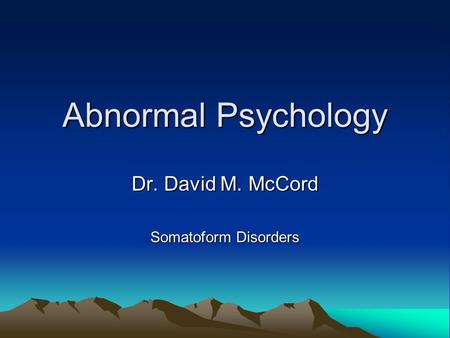 Abnormal Psychology Dr. David M. McCord Somatoform Disorders.