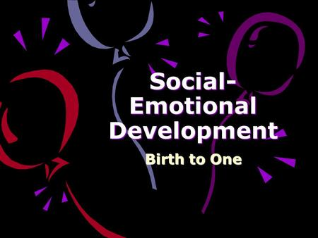 Social- Emotional Development Birth to One Social-Emotional Development: A person's basic disposition. The way they interact with others. How they show.