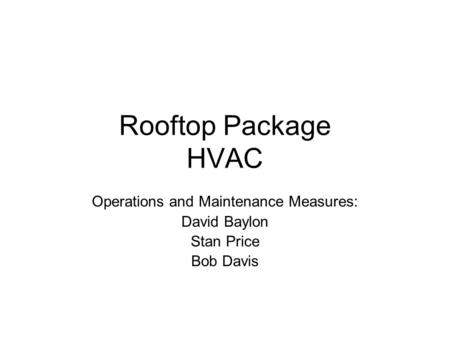 Rooftop Package HVAC Operations and Maintenance Measures: David Baylon Stan Price Bob Davis.