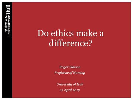 Do ethics make a difference? Roger Watson Professor of Nursing University of Hull 12 April 2015.
