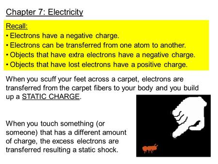 Chapter 7: Electricity Recall: Electrons have a negative charge. Electrons can be transferred from one atom to another. Objects that have extra electrons.