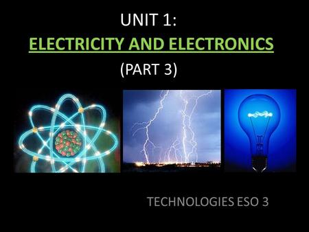 UNIT 1: ELECTRICITY AND ELECTRONICS (PART 3) TECHNOLOGIES ESO 3.