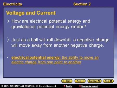 ElectricitySection 2 Voltage and Current 〉 How are electrical potential energy and gravitational potential energy similar? 〉 Just as a ball will roll downhill,