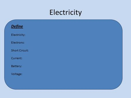 Electricity Define Electricity: Electrons: Short Circuit: Current: Battery: Voltage: