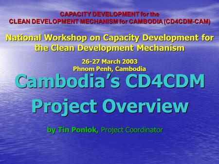 CAPACITY DEVELOPMENT for the CLEAN DEVELOPMENT MECHANISM for CAMBODIA (CD4CDM-CAM) National Workshop on Capacity Development for the Clean Development.