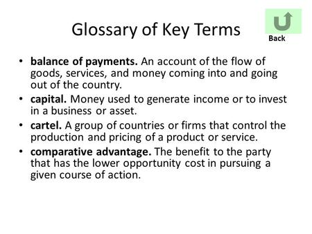 Glossary of Key Terms balance of payments. An account of the flow of goods, services, and money coming into and going out of the country. capital. Money.
