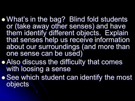 What's in the bag? Blind fold students or (take away other senses) and have them identify different objects. Explain that senses help us receive information.