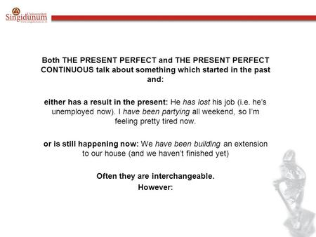 Both THE PRESENT PERFECT and THE PRESENT PERFECT CONTINUOUS talk about something which started in the past and: either has a result in the present: He.