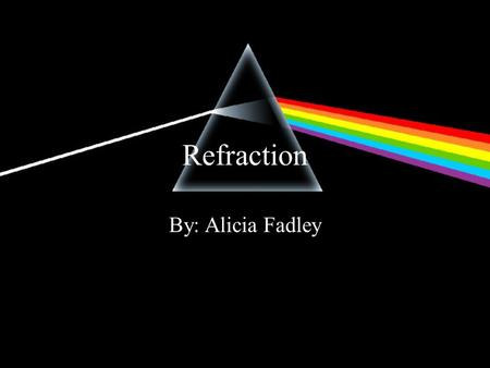 Refraction By: Alicia Fadley. Refraction Refraction- the bending of a wave front as the wave front passes between two substances in which the speed of.