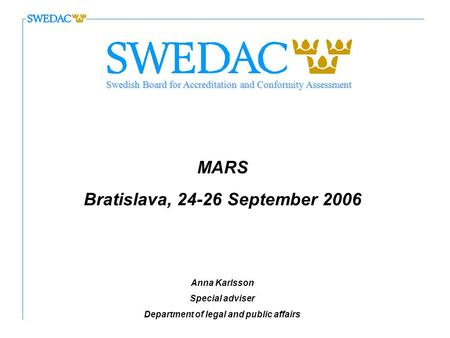 MARS Bratislava, 24-26 September 2006 Anna Karlsson Special adviser Department of legal and public affairs Swedish Board for Accreditation and Conformity.
