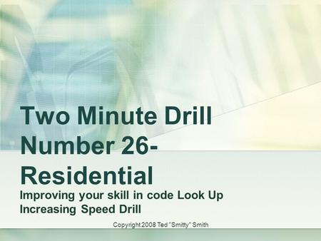 Two Minute Drill Number 26- Residential Improving your skill in code Look Up Increasing Speed Drill Copyright 2008 Ted Smitty Smith.