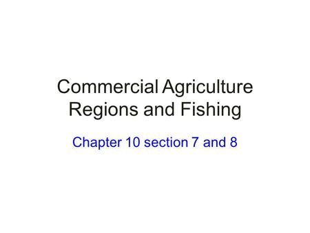 Commercial Agriculture Regions and Fishing Chapter 10 section 7 and 8.