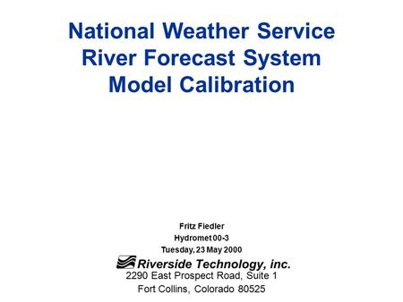 National Weather Service River Forecast System Model Calibration Fritz Fiedler Hydromet 00-3 Tuesday, 23 May 2000 2290 East Prospect Road, Suite 1 Fort.