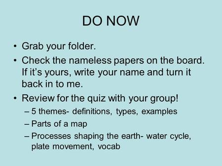 DO NOW Grab your folder. Check the nameless papers on the board. If it's yours, write your name and turn it back in to me. Review for the quiz with your.