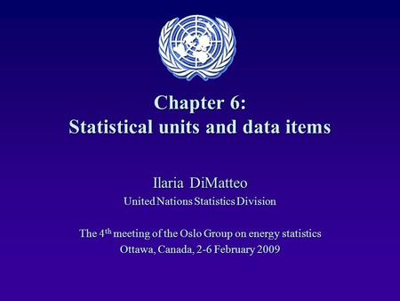 Chapter 6: Statistical units and data items Ilaria DiMatteo United Nations Statistics Division The 4 th meeting of the Oslo Group on energy statistics.
