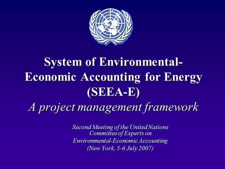 System of Environmental- Economic Accounting for Energy (SEEA-E) A project management framework Second Meeting of the United Nations Committee of Experts.
