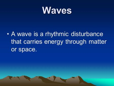 Waves A wave is a rhythmic disturbance that carries energy through matter or space.