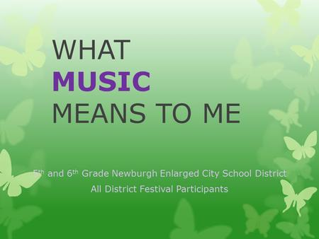 WHAT MUSIC MEANS TO ME 5 th and 6 th Grade Newburgh Enlarged City School District All District Festival Participants.