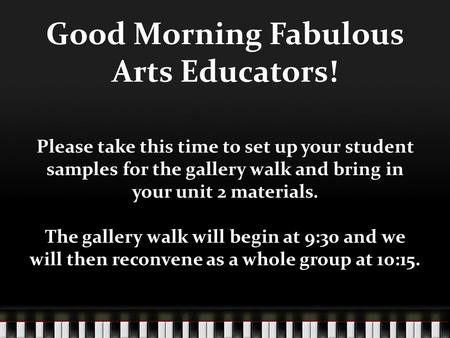 Good Morning Fabulous Arts Educators! Please take this time to set up your student samples for the gallery walk and bring in your unit 2 materials. The.