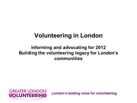 London's leading voice for volunteering Volunteering in London Informing and advocating for 2012 Building the volunteering legacy for London's communities.