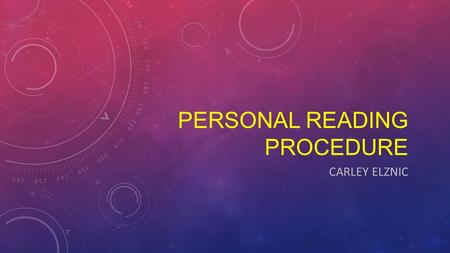 PERSONAL READING PROCEDURE CARLEY ELZNIC. Knowing how to properly read and comprehend what you are reading is very important. But different people have.