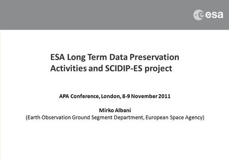 APA Conference, London, 8-9 November 2011 Mirko Albani (Earth Observation Ground Segment Department, European Space Agency) ESA Long Term Data Preservation.