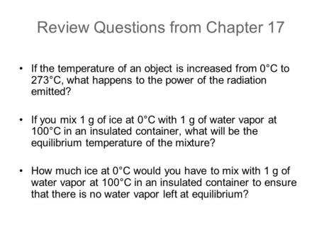 Review Questions from Chapter 17 If the temperature of an object is increased from 0°C to 273°C, what happens to the power of the radiation emitted? If.