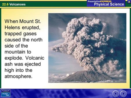 When Mount St. Helens erupted, trapped gases caused the north side of the mountain to explode. Volcanic ash was ejected high into the atmosphere.