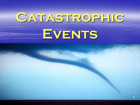 Catastrophic Events  Catastrophic Event –Any event naturally occuring or caused by human action that:  Causes severe damage to the land  Endangers.