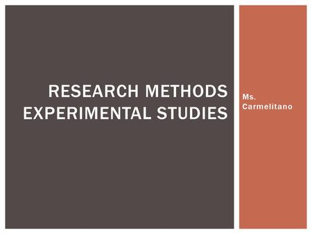 Ms. Carmelitano RESEARCH METHODS EXPERIMENTAL STUDIES.
