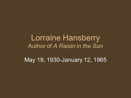 Lorraine Hansberry Author of A Raisin in the Sun May 19, 1930-January 12, 1965.