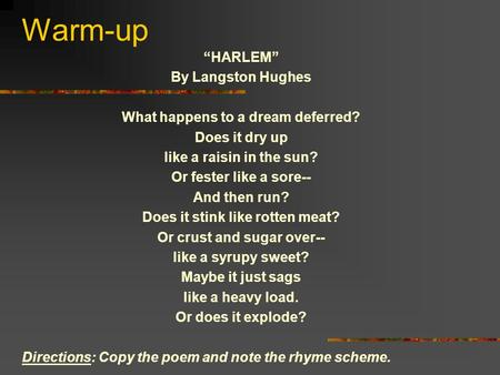 "Warm-up ""HARLEM"" By Langston Hughes What happens to a dream deferred? Does it dry up like a raisin in the sun? Or fester like a sore-- And then run? Does."