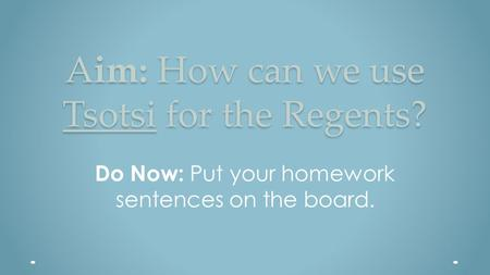 Aim: How can we use Tsotsi for the Regents? Do Now: Put your homework sentences on the board.