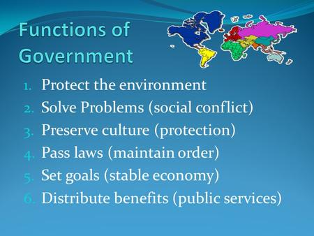 1. Protect the environment 2. Solve Problems (social conflict) 3. Preserve culture (protection) 4. Pass laws (maintain order) 5. Set goals (stable economy)
