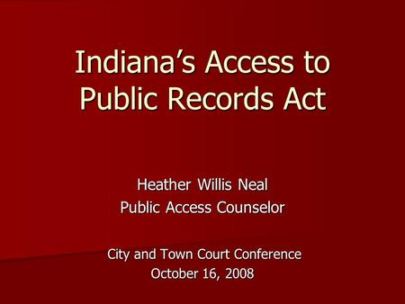 Indiana's Access to Public Records Act Heather Willis Neal Public Access Counselor City and Town Court Conference City and Town Court Conference October.