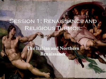Session 1: Renaissance and Religious Turmoil The Italian and Northern Renaissance.