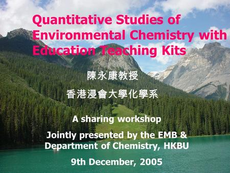 Quantitative Studies of <strong>Environmental</strong> <strong>Chemistry</strong> with Education Teaching Kits 陳永康教授 香港浸會大學化學系 A sharing workshop Jointly presented by the EMB & Department.