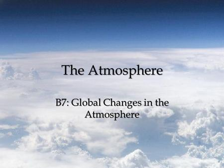 The Atmosphere B7: Global Changes in the Atmosphere.