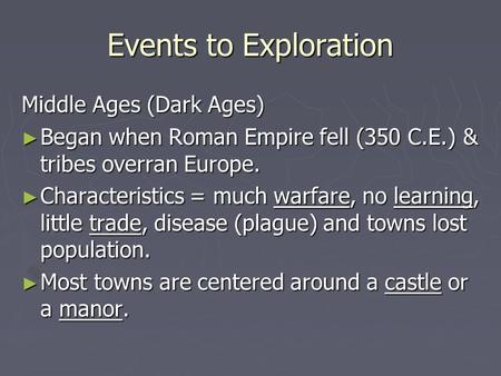 Events to Exploration Middle Ages (Dark Ages) ► Began when Roman Empire fell (350 C.E.) & tribes overran Europe. ► Characteristics = much warfare, no learning,