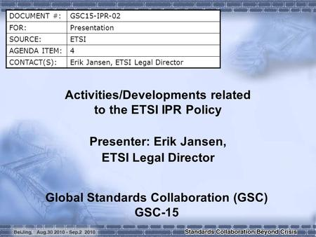 DOCUMENT #:GSC15-IPR-02 FOR:Presentation SOURCE:ETSI AGENDA ITEM:4 CONTACT(S):Erik Jansen, ETSI Legal Director Activities/Developments related to the ETSI.